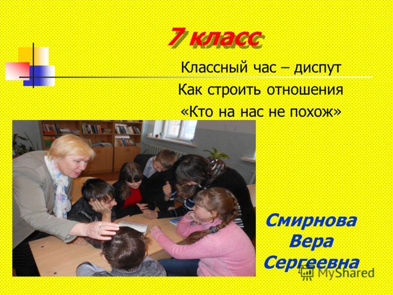 7 класс Классный час – диспут Как строить отношения «Кто на нас не похож» Смирнова Вера Сергеевна