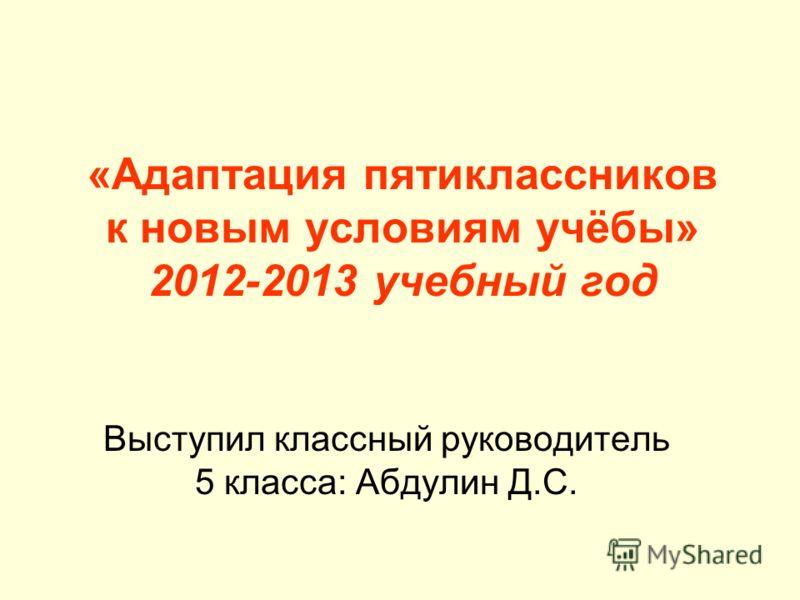 «Адаптация пятиклассников к новым условиям учёбы» 2012-2013 учебный год Выступил классный руководитель 5 класса: Абдулин Д.С.