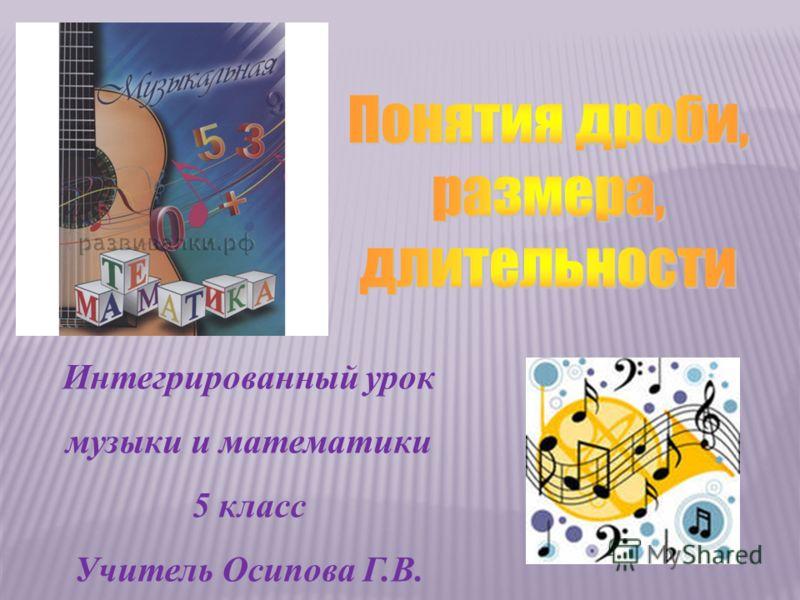 Интегрированный урок музыки и математики 5 класс Учитель Осипова Г.В.