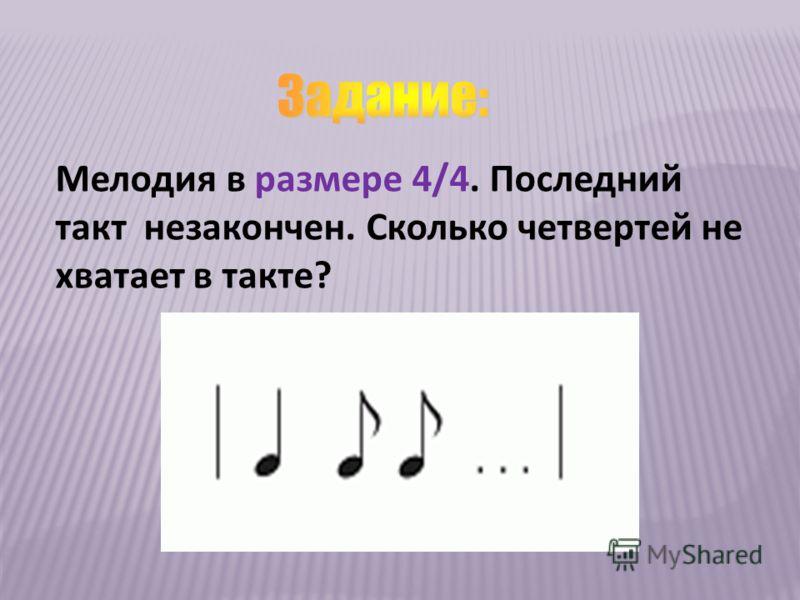 Мелодия в размере 4/4. Последний такт незакончен. Сколько четвертей не хватает в такте?