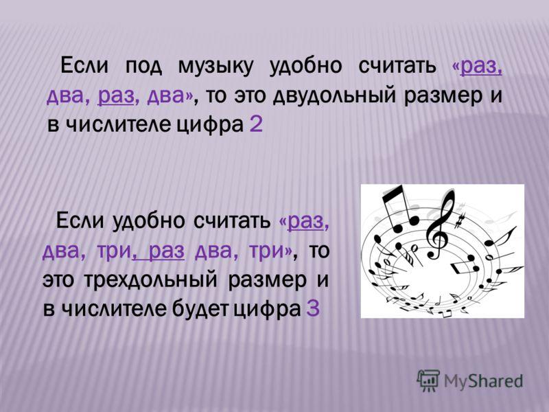 Если под музыку удобно считать «раз, два, раз, два», то это двудольный размер и в числителе цифра 2 Если удобно считать «раз, два, три, раз два, три», то это трехдольный размер и в числителе будет цифра 3
