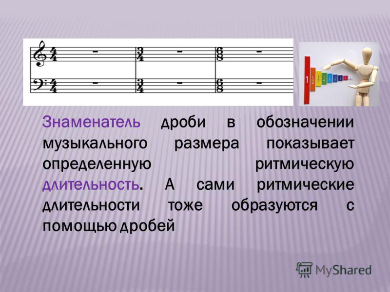 Знаменатель дроби в обозначении музыкального размера показывает определенную ритмическую длительность. А сами ритмические длительности тоже образуются с помощью дробей