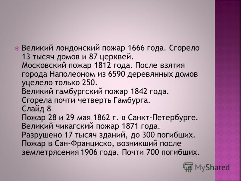 Великий лондонский пожар 1666 года. Сгорело 13 тысяч домов и 87 церквей. Московский пожар 1812 года. После взятия города Наполеоном из 6590 деревянных домов уцелело только 250. Великий гамбургский пожар 1842 года. Сгорела почти четверть Гамбурга. Сла
