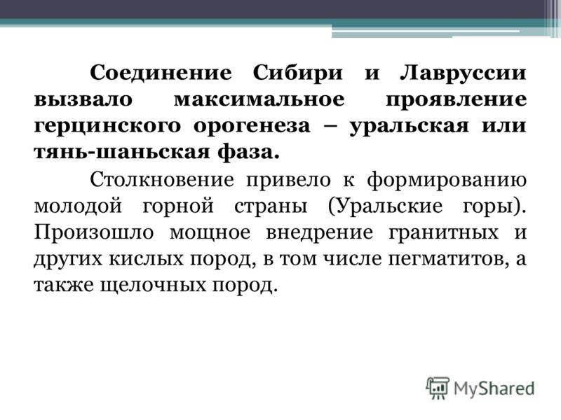 Соединение Сибири и Лавруссии вызвало максимальное проявление герцинского орогенеза – уральская или тянь-шаньская фаза. Столкновение привело к формированию молодой горной страны (Уральские горы). Произошло мощное внедрение гранитных и других кислых п