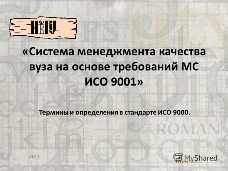 «Система менеджмента качества вуза на основе требований МС ИСО 9001» 2013 Шихова Ю. В. 1 Термины и определения в стандарте ИСО 9000.