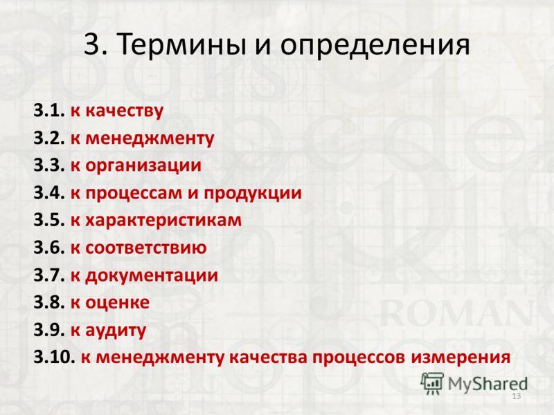 3. Термины и определения 3.1. к качеству 3.2. к менеджменту 3.3. к организации 3.4. к процессам и продукции 3.5. к характеристикам 3.6. к соответствию 3.7. к документации 3.8. к оценке 3.9. к аудиту 3.10. к менеджменту качества процессов измерения 13