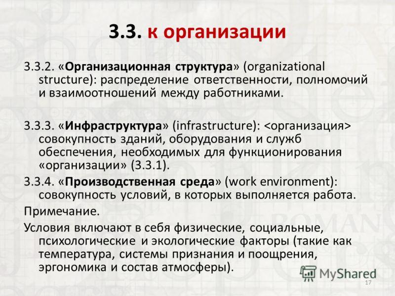3.3. к организации 3.3.2. «Организационная структура» (organizational structure): распределение ответственности, полномочий и взаимоотношений между работниками. 3.3.3. «Инфраструктура» (infrastructure): совокупность зданий, оборудования и служб обесп