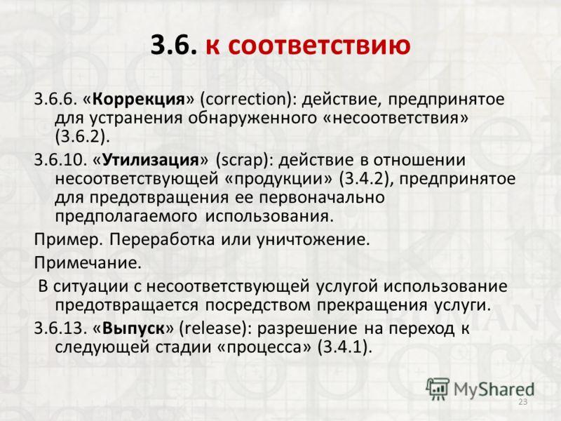3.6. к соответствию 3.6.6. «Коррекция» (correction): действие, предпринятое для устранения обнаруженного «несоответствия» (3.6.2). 3.6.10. «Утилизация» (scrap): действие в отношении несоответствующей «продукции» (3.4.2), предпринятое для предотвращен