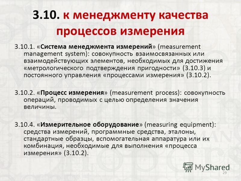 3.10. к менеджменту качества процессов измерения 3.10.1. «Система менеджмента измерений» (measurement management system): совокупность взаимосвязанных или взаимодействующих элементов, необходимых для достижения «метрологического подтверждения пригодн