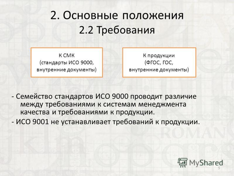 2. Основные положения 2.2 Требования - Семейство стандартов ИСО 9000 проводит различие между требованиями к системам менеджмента качества и требованиями к продукции. - ИСО 9001 не устанавливает требований к продукции. 5 К СМК (стандарты ИСО 9000, вну