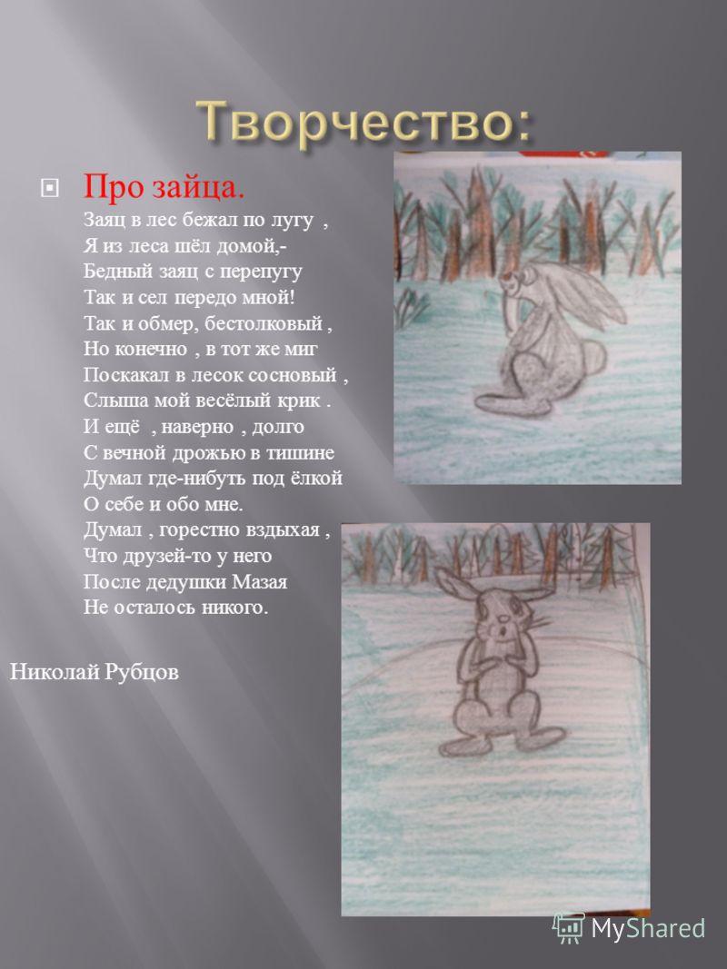 Про зайца. Заяц в лес бежал по лугу, Я из леса шёл домой,- Бедный заяц с перепугу Так и сел передо мной ! Так и обмер, бестолковый, Но конечно, в тот же миг Поскакал в лесок сосновый, Слыша мой весёлый крик. И ещё, наверно, долго С вечной дрожью в ти
