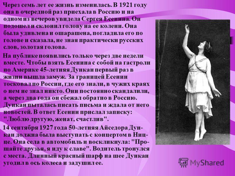 Через семь лет ее жизнь изменилась. В 1921 году она в очередной раз приехала в Россию и на одном из вечеров увидела Сергея Есенина. Он подошел и склонил голову на ее колени. Она была удивлена и ошарашена, погладила его по голове и сказала, не зная пр