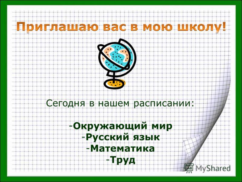Сегодня в нашем расписании: -Окружающий мир -Русский язык -Математика -Труд