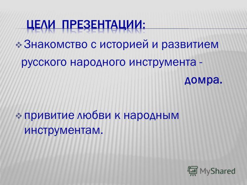 Знакомство с историей и развитием русского народного инструмента - домра. привитие любви к народным инструментам.