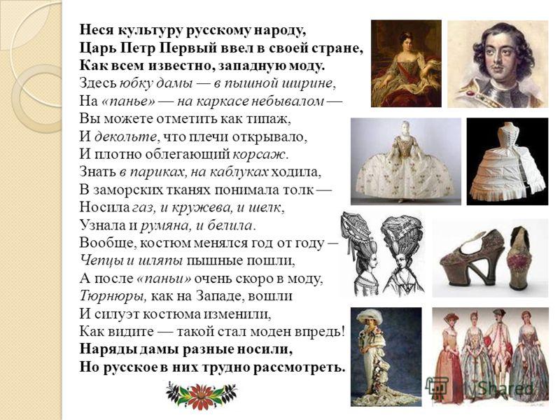 Неся культуру русскому народу, Царь Петр Первый ввел в своей стране, Как всем известно, западную моду. Здесь юбку дамы в пышной ширине, На «панье» на каркасе небывалом Вы можете отметить как типаж, И декольте, что плечи открывало, И плотно облегающий