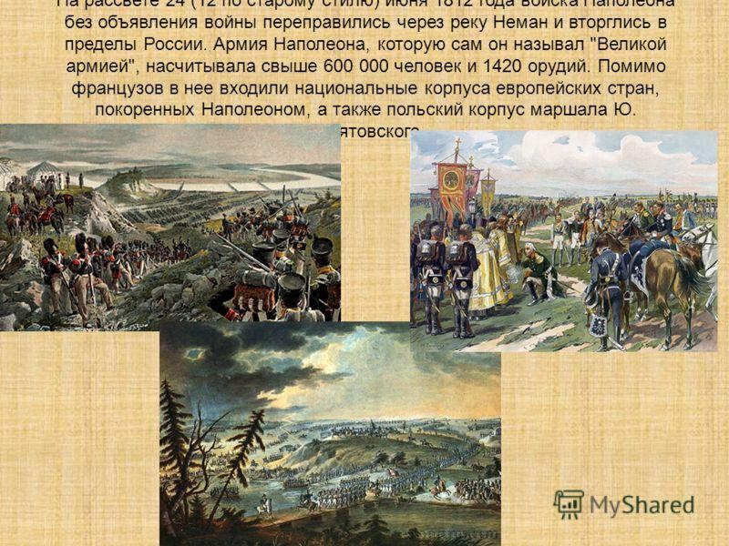 На рассвете 24 (12 по старому стилю) июня 1812 года войска Наполеона без объявления войны переправились через реку Неман и вторглись в пределы России. Армия Наполеона, которую сам он называл