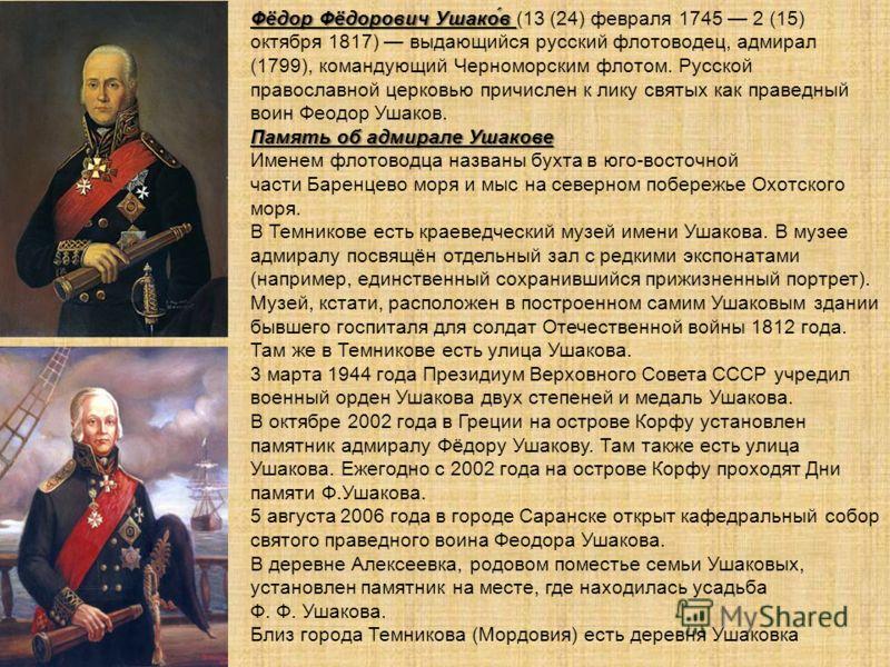 Фёдор Фёдорович Ушако́в Фёдор Фёдорович Ушако́в (13 (24) февраля 1745 2 (15) октября 1817) выдающийся русский флотоводец, адмирал (1799), командующий Черноморским флотом. Русской православной церковью причислен к лику святых как праведный воин Феодор