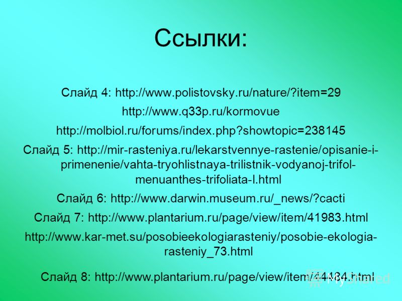 Ссылки: Слайд 4: http://www.polistovsky.ru/nature/?item=29 http://www.q33p.ru/kormovue http://molbiol.ru/forums/index.php?showtopic=238145 Слайд 5: http://mir-rasteniya.ru/lekarstvennye-rastenie/opisanie-i- primenenie/vahta-tryohlistnaya-trilistnik-v