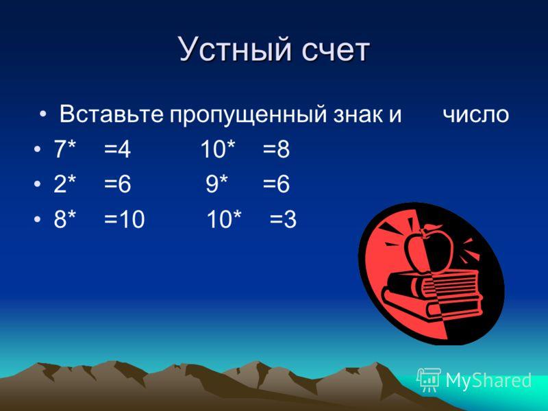 Устный счет Вставьте пропущенный знак и число 7* =4 10* =8 2* =6 9* =6 8* =10 10* =3