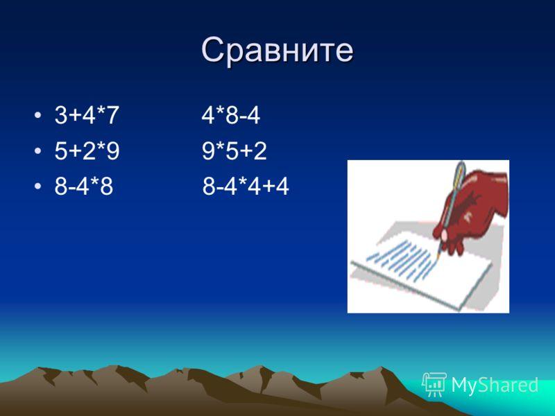 Сравните 3+4*7 4*8-4 5+2*9 9*5+2 8-4*8 8-4*4+4