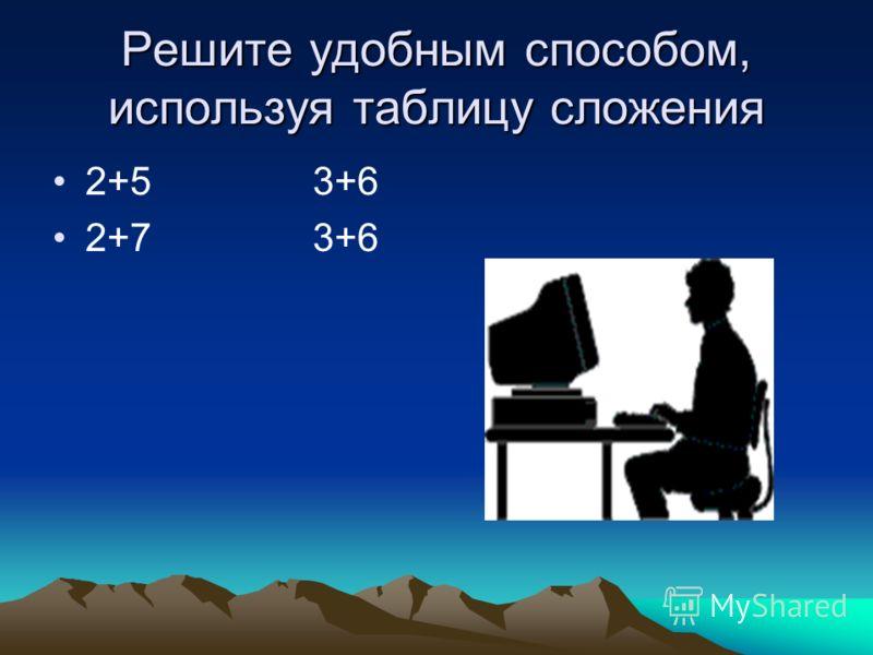 Решите удобным способом, используя таблицу сложения 2+5 3+6 2+7 3+6