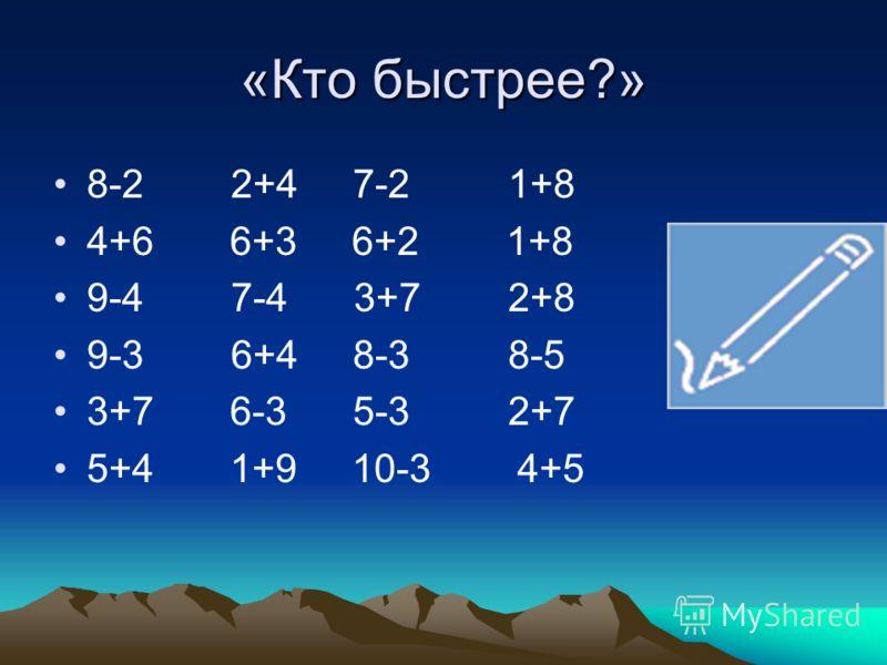 «Кто быстрее?» 8-2 2+4 7-2 1+8 4+6 6+3 6+2 1+8 9-4 7-4 3+7 2+8 9-3 6+4 8-3 8-5 3+7 6-3 5-3 2+7 5+4 1+9 10-3 4+5