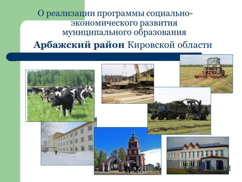 О реализации программы социально- экономического развития муниципального образования Арбажский район Кировской области