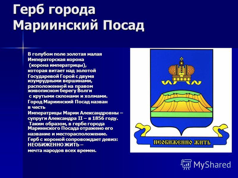Герб города Мариинский Посад В голубом поле золотая малая Императорская корона (корона императрицы), (корона императрицы), которая витает над золотой Государевой Горой с двумя изумрудными вершинами, расположенной на правом живописном берегу Волги с к