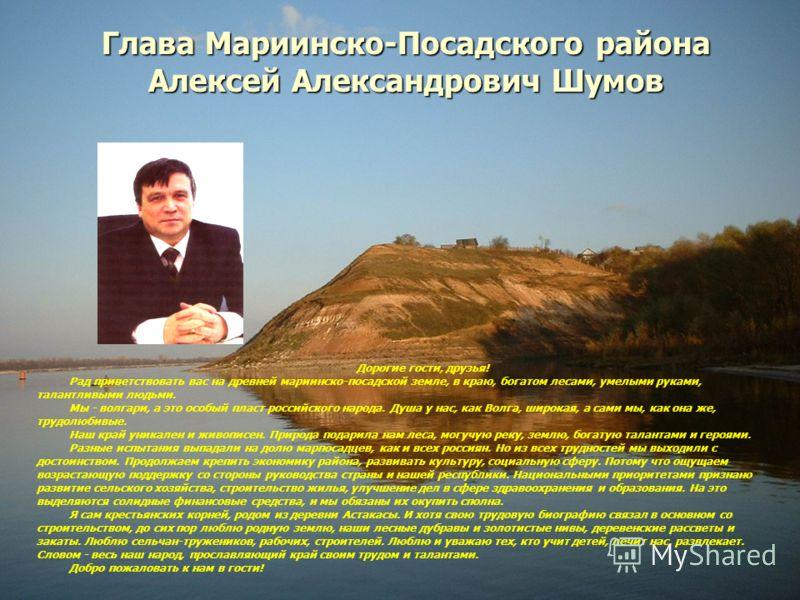 Дорогие гости, друзья! Рад приветствовать вас на древней мариинско-посадской земле, в краю, богатом лесами, умелыми руками, талантливыми людьми. Мы - волгари, а это особый пласт российского народа. Душа у нас, как Волга, широкая, а сами мы, как она ж