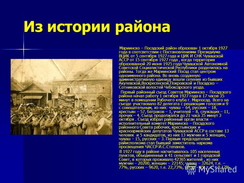 Из истории района Мариинско – Посадский район образован 1 октября 1927 года в соотсветствии с Постановлениями Президиума ВЦИК от 5 сентября 1927 года и ЦИК И СНК Чувашской АССР от 15 сентября 1927 года, когда территория образованной 20 июня 1925 года