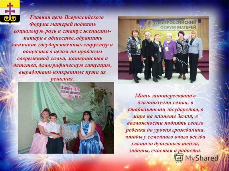 Главная цель Всероссийского Форума матерей поднять социальную роль и статус женщины- матери в обществе, обратить внимание государственных структур и общества в целом на проблемы современной семьи, материнства и детства, демографическую ситуацию, выра