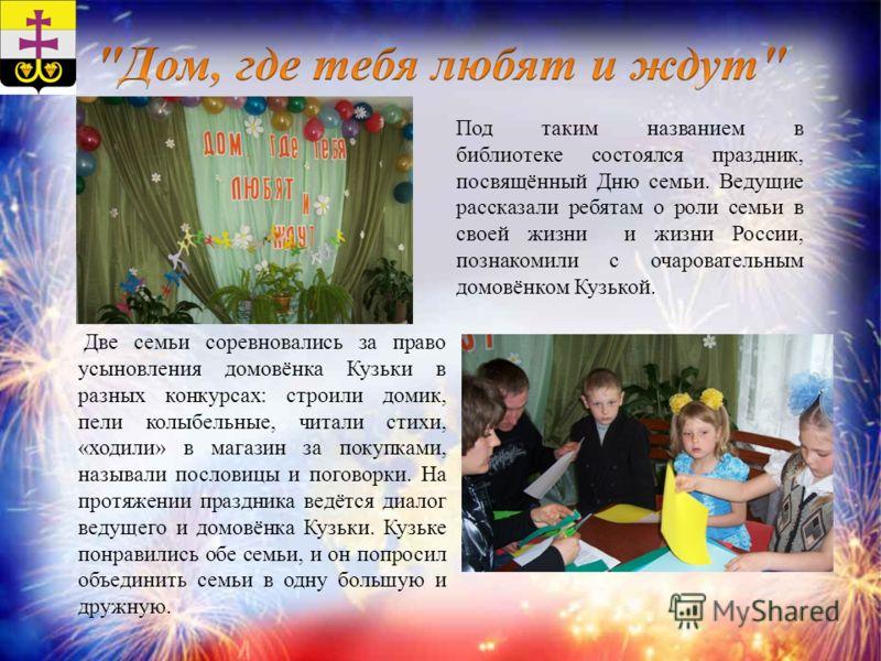 Под таким названием в библиотеке состоялся праздник, посвящённый Дню семьи. Ведущие рассказали ребятам о роли семьи в своей жизни и жизни России, познакомили с очаровательным домовёнком Кузькой. Две семьи соревновались за право усыновления домовёнка