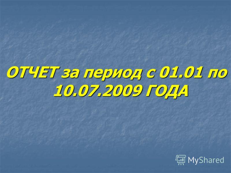 ОТЧЕТ за период с 01.01 по 10.07.2009 ГОДА