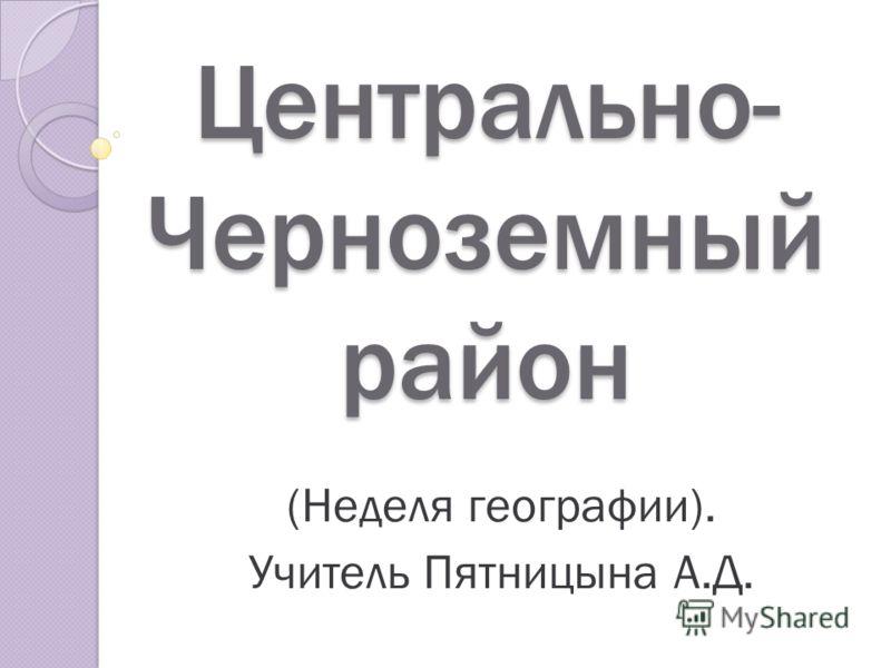Центрально- Черноземный район (Неделя географии). Учитель Пятницына А.Д.