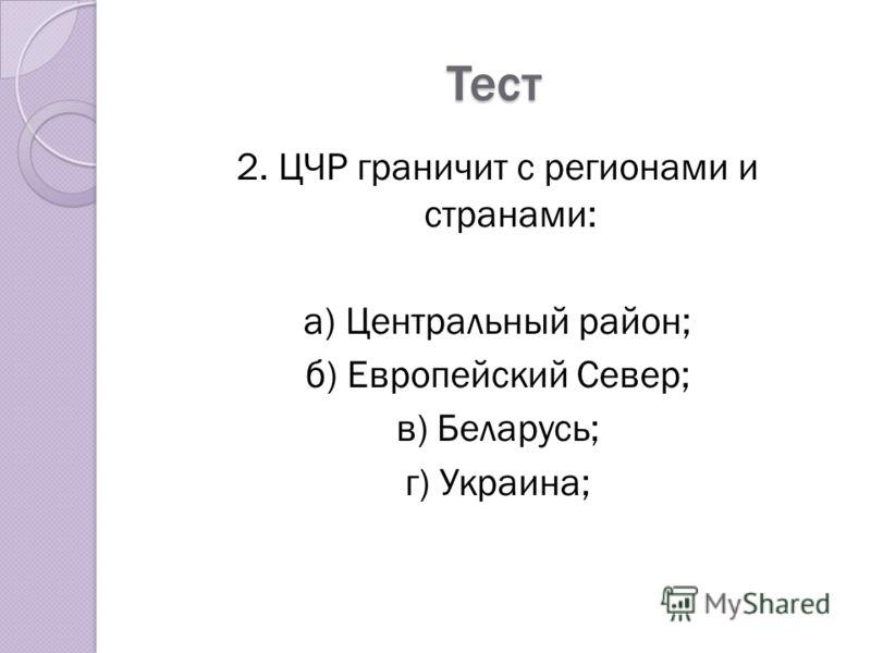 Тест 2. ЦЧР граничит с регионами и странами: а) Центральный район; б) Европейский Север; в) Беларусь; г) Украина;
