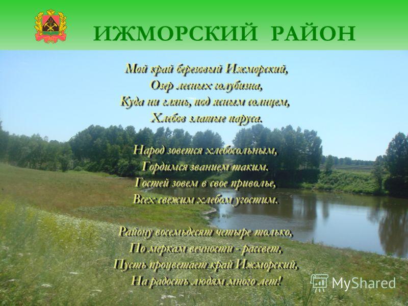 Мой край березовый Ижморский, Озер лесных голубизна, Куда ни глянь, под ясным солнцем, Хлебов златые паруса. Народ зовется хлебосольным, Гордимся званием таким. Гостей зовем в свое приволье, Всех свежим хлебом угостим. Району восемьдесят четыре тольк