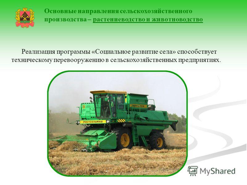 Реализация программы «Социальное развитие села» способствует техническому перевооружению в сельскохозяйственных предприятиях. Основные направления сельскохозяйственного производства – растениеводство и животноводство