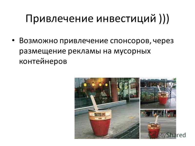 Привлечение инвестиций ))) Возможно привлечение спонсоров, через размещение рекламы на мусорных контейнеров