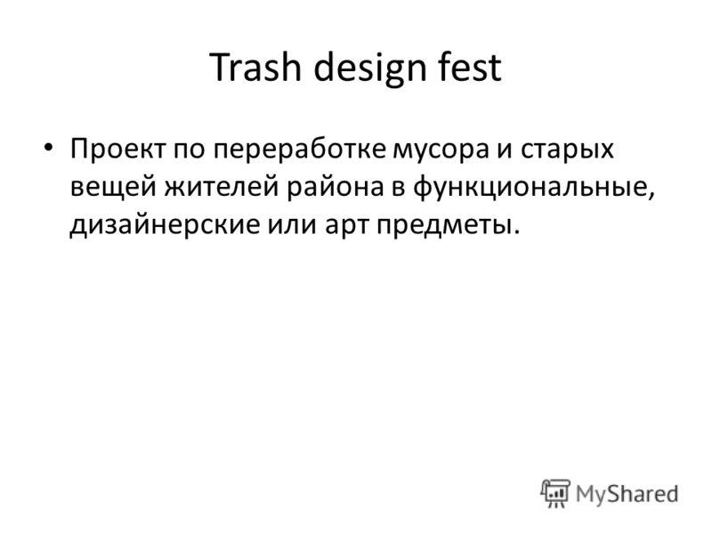 Trash design fest Проект по переработке мусора и старых вещей жителей района в функциональные, дизайнерские или арт предметы.