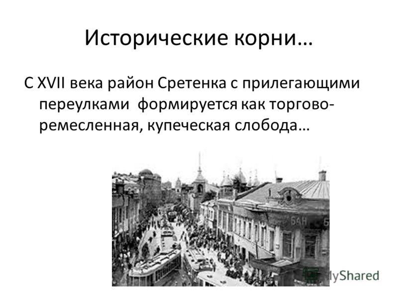 Исторические корни… С XVII века район Сретенка с прилегающими переулками формируется как торгово- ремесленная, купеческая слобода…