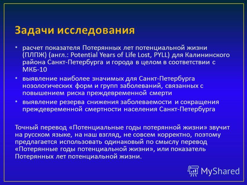 расчет показателя Потерянных лет потенциальной жизни ( ПЛПЖ ) ( англ.: Potential Years of Life Lost, PYLL) для Калининского района Санкт - Петербурга и города в целом в соответствии с МКБ -10 выявление наиболее значимых для Санкт - Петербурга нозолог