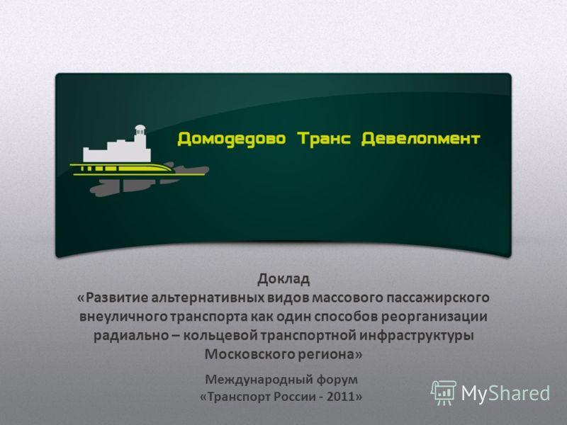 Доклад «Развитие альтернативных видов массового пассажирского внеуличного транспорта как один способов реорганизации радиально – кольцевой транспортной инфраструктуры Московского региона» Международный форум «Транспорт России - 2011»