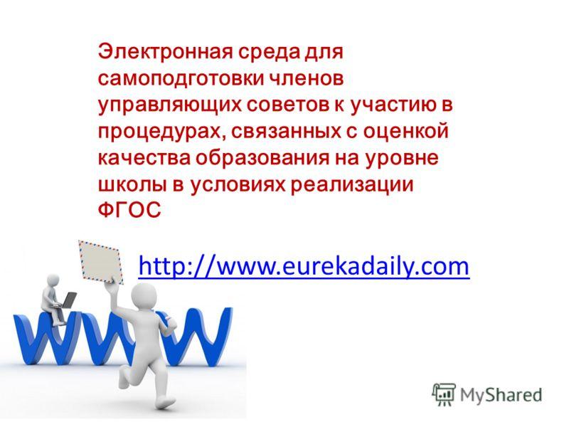 http://www.eurekadaily.com Электронная среда для самоподготовки членов управляющих советов к участию в процедурах, связанных с оценкой качества образования на уровне школы в условиях реализации ФГОС