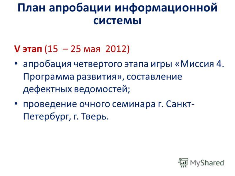 V этап (15 – 25 мая 2012) апробация четвертого этапа игры «Миссия 4. Программа развития», составление дефектных ведомостей; проведение очного семинара г. Санкт- Петербург, г. Тверь. План апробации информационной системы