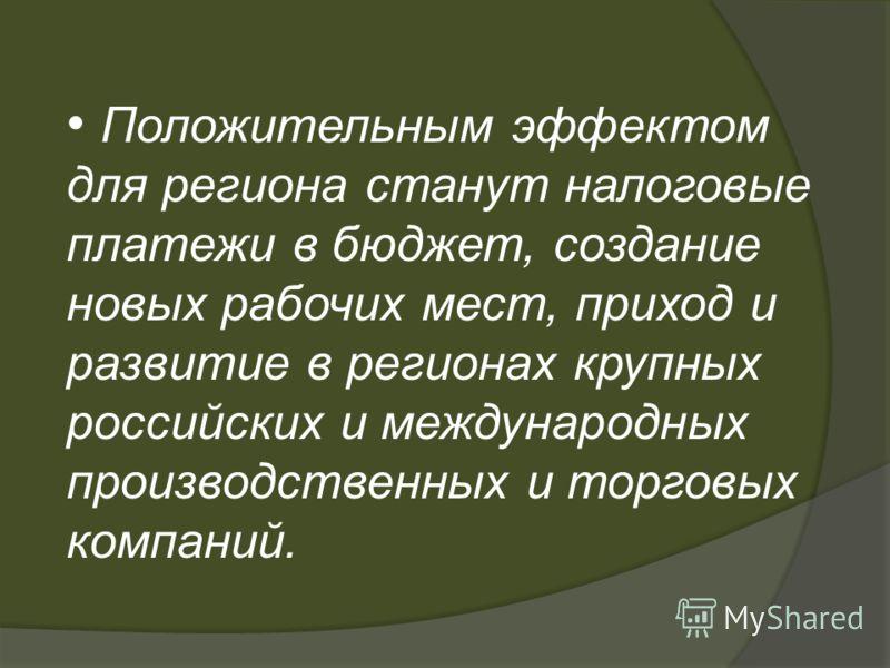 Положительным эффектом для региона станут налоговые платежи в бюджет, создание новых рабочих мест, приход и развитие в регионах крупных российских и международных производственных и торговых компаний.