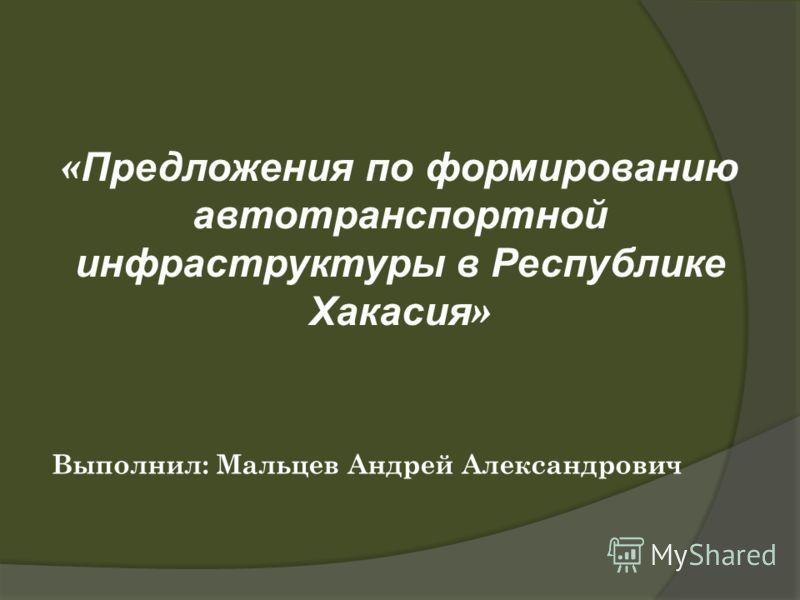 « Предложения по формированию автотранспортной инфраструктуры в Республике Хакасия » Выполнил: Мальцев Андрей Александрович