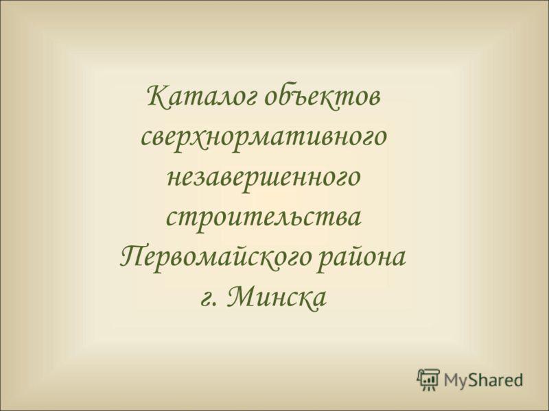 Каталог объектов сверхнормативного незавершенного строительства Первомайского района г. Минска