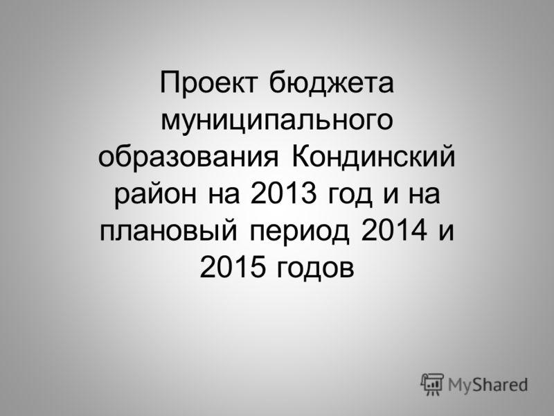 Проект бюджета муниципального образования Кондинский район на 2013 год и на плановый период 2014 и 2015 годов