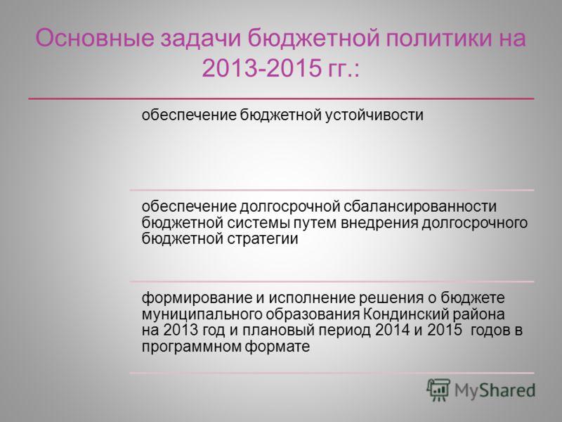 Основные задачи бюджетной политики на 2013-2015 гг.: обеспечение бюджетной устойчивости обеспечение долгосрочной сбалансированности бюджетной системы путем внедрения долгосрочного бюджетной стратегии формирование и исполнение решения о бюджете муници