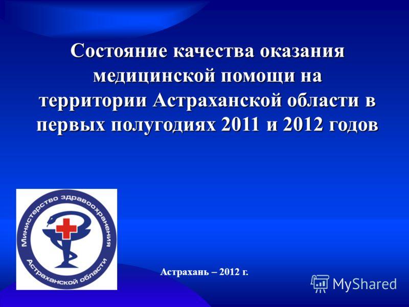 Состояние качества оказания медицинской помощи на территории Астраханской области в первых полугодиях 2011 и 2012 годов Астрахань – 2012 г.